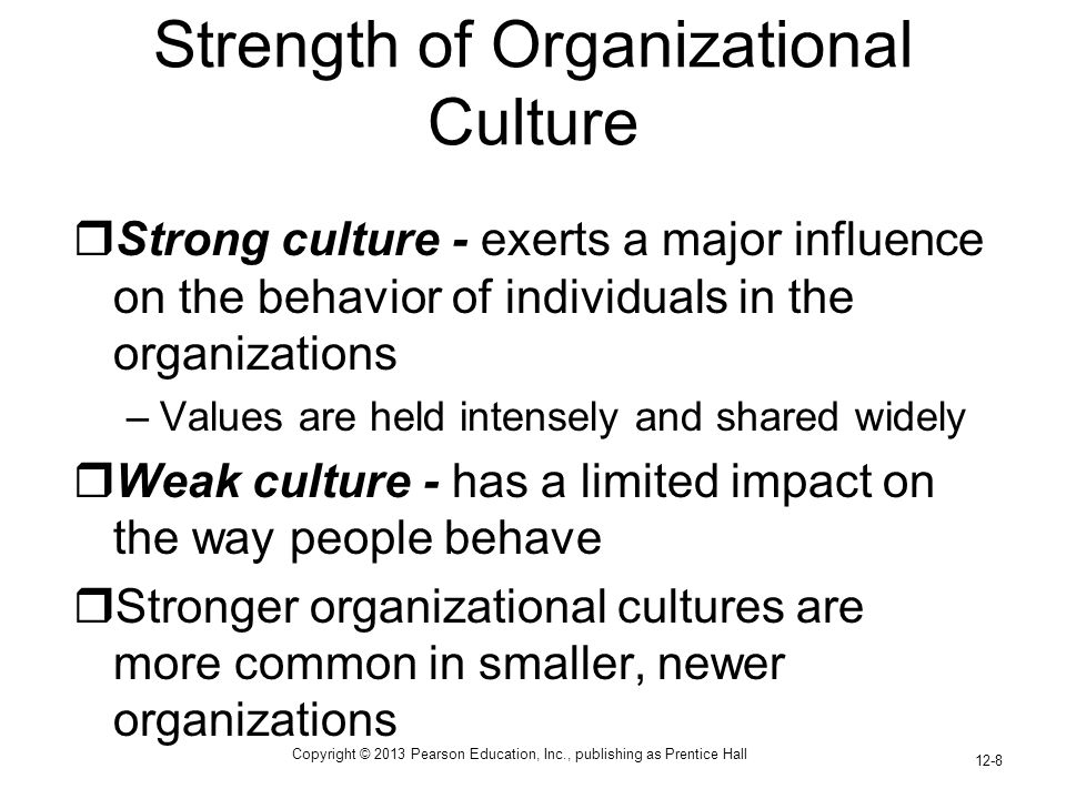 Copyright © 2013 Pearson Education, Inc., publishing as Prentice Hall 12-8 Strength of Organizational Culture  Strong culture - exerts a major influence on the behavior of individuals in the organizations –Values are held intensely and shared widely  Weak culture - has a limited impact on the way people behave  Stronger organizational cultures are more common in smaller, newer organizations