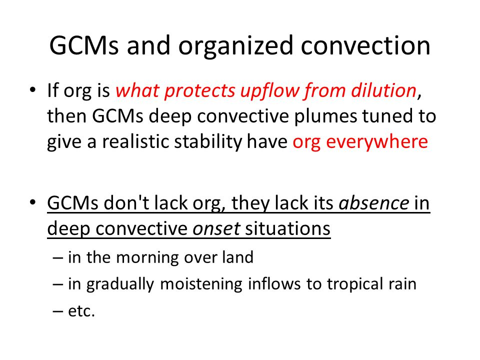 GCMs and organized convection If org is what protects upflow from dilution, then GCMs deep convective plumes tuned to give a realistic stability have org everywhere GCMs don t lack org, they lack its absence in deep convective onset situations – in the morning over land – in gradually moistening inflows to tropical rain – etc.