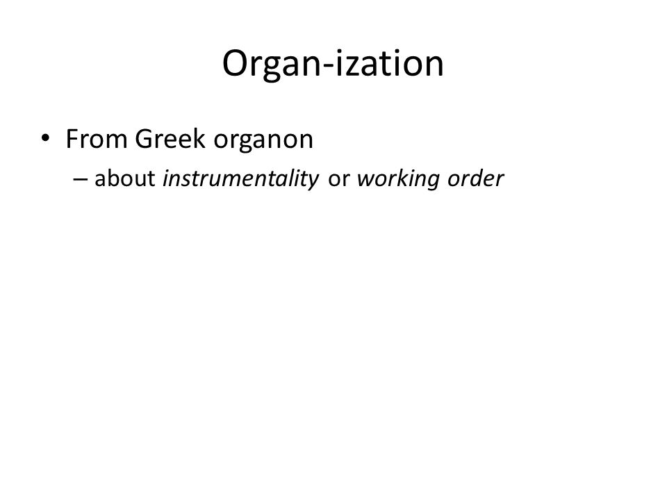 Organ-ization From Greek organon – about instrumentality or working order