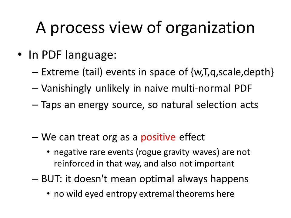 A process view of organization In PDF language: – Extreme (tail) events in space of {w,T,q,scale,depth} – Vanishingly unlikely in naive multi-normal PDF – Taps an energy source, so natural selection acts – We can treat org as a positive effect negative rare events (rogue gravity waves) are not reinforced in that way, and also not important – BUT: it doesn t mean optimal always happens no wild eyed entropy extremal theorems here