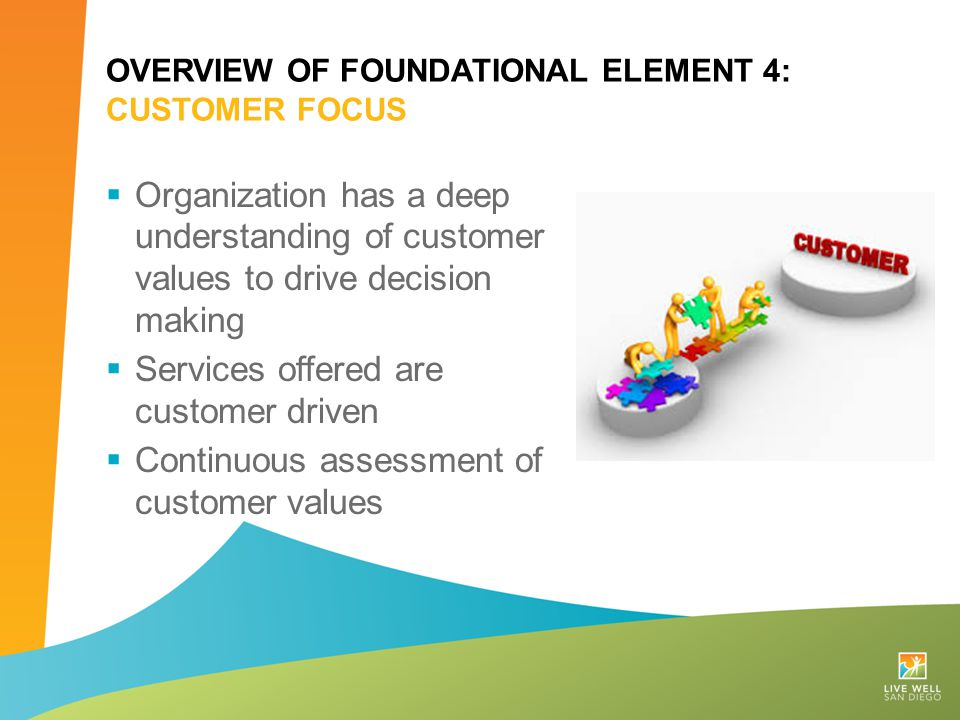 OVERVIEW OF FOUNDATIONAL ELEMENT 4: CUSTOMER FOCUS  Organization has a deep understanding of customer values to drive decision making  Services offe