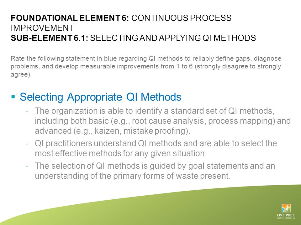 FOUNDATIONAL ELEMENT 6: CONTINUOUS PROCESS IMPROVEMENT SUB-ELEMENT 6.1: SELECTING AND APPLYING QI METHODS Rate the following statement in blue regardi
