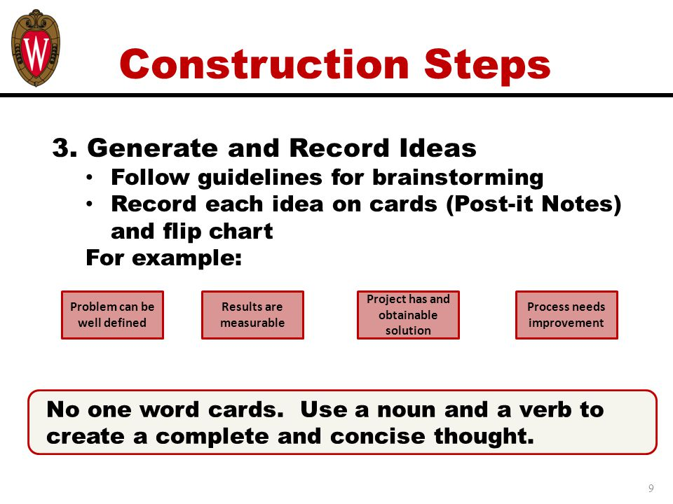 9 Construction Steps 3. Generate and Record Ideas Follow guidelines for brainstorming Record each idea on cards (Post-it Notes) and flip chart For exa