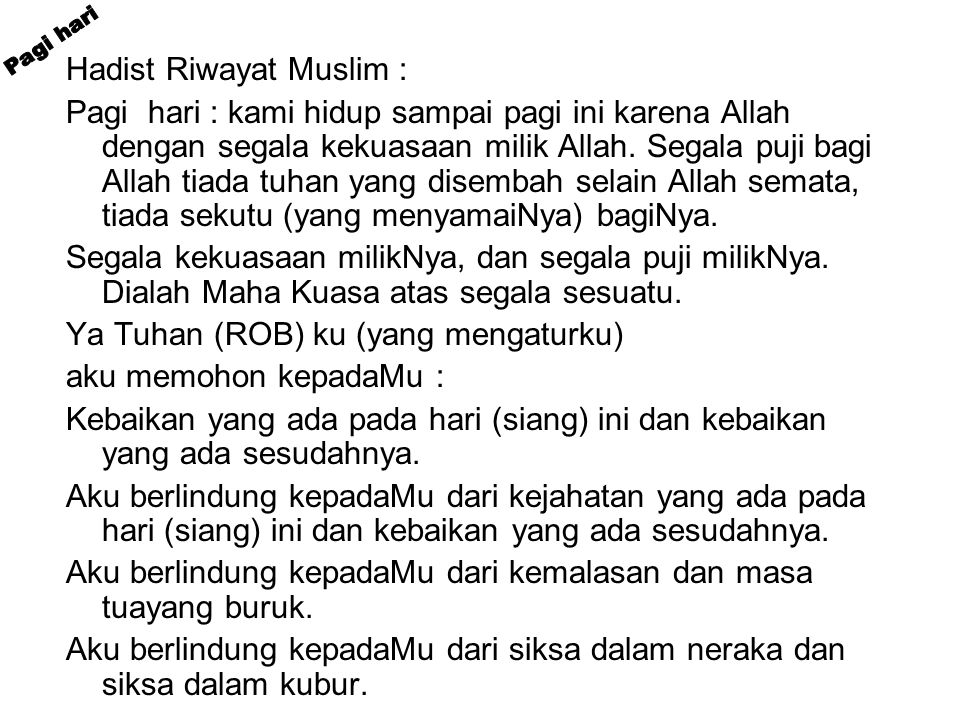 Hadist Riwayat Muslim : Pagi hari : kami hidup sampai pagi ini karena Allah dengan segala kekuasaan milik Allah.