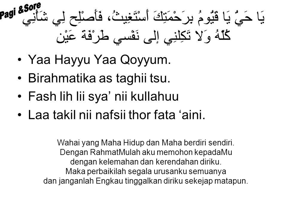 يَا حَيُّ يَا قَيُّومُ بِرَحْمَتِكَ أَسْتَغِيثُ، فَأَصْلِح لِي شَأْنِي كُلَّهُ وَلا تَكِلنِي إلى نَفْسي طَرْفَةَ عَيْنِ Yaa Hayyu Yaa Qoyyum.