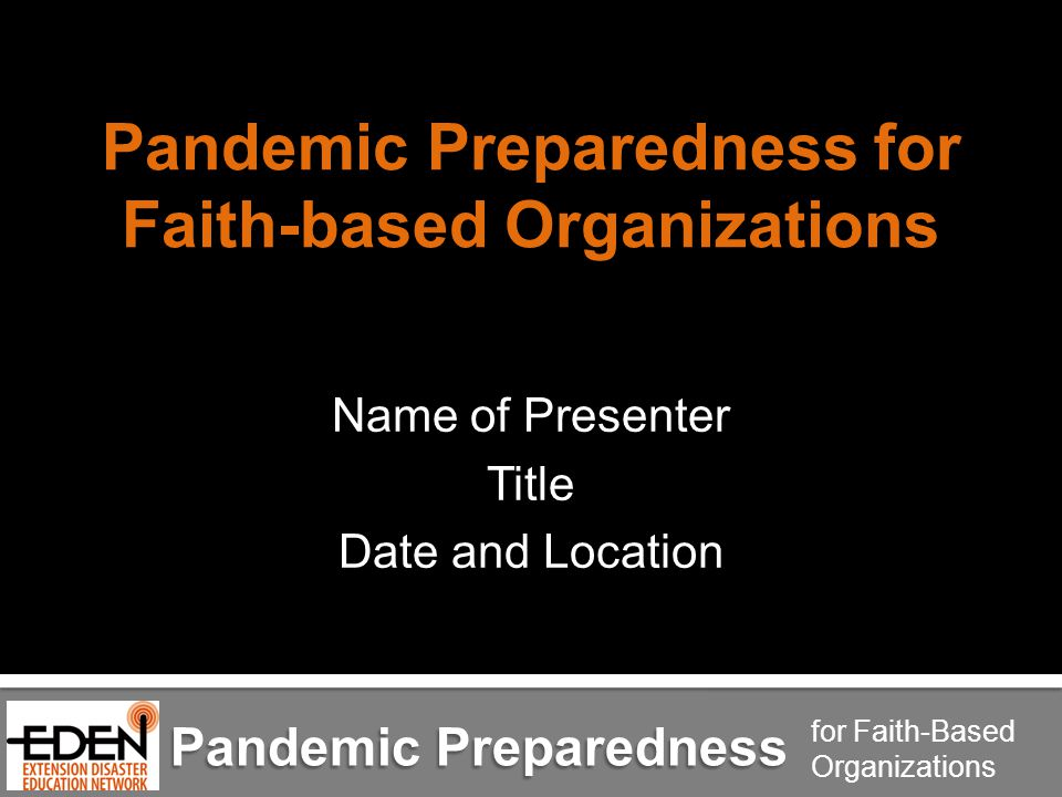 Pandemic Preparedness for Faith-Based Organizations Pandemic Preparedness for Faith-based Organizations Name of Presenter Title Date and Location Pandemic Preparedness for Faith-Based Organizations