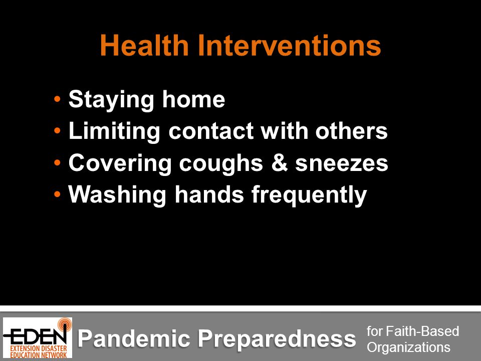 Pandemic Preparedness for Faith-Based Organizations Health Interventions Staying home Limiting contact with others Covering coughs & sneezes Washing hands frequently