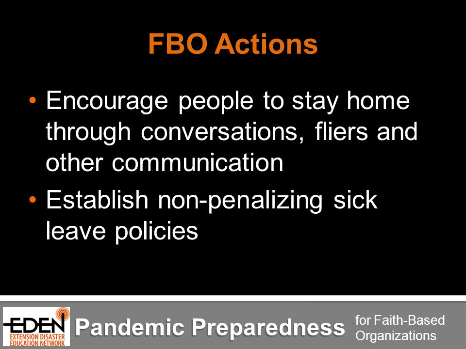 Pandemic Preparedness for Faith-Based Organizations FBO Actions Encourage people to stay home through conversations, fliers and other communication Establish non-penalizing sick leave policies
