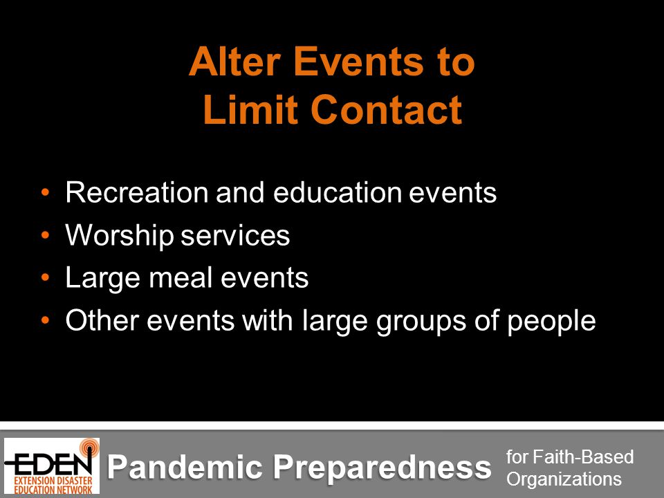 Pandemic Preparedness for Faith-Based Organizations Alter Events to Limit Contact Recreation and education events Worship services Large meal events Other events with large groups of people