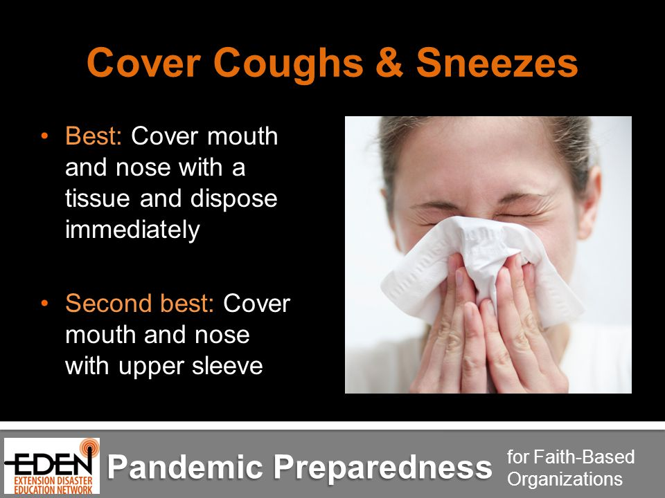 Pandemic Preparedness for Faith-Based Organizations Cover Coughs & Sneezes Best: Cover mouth and nose with a tissue and dispose immediately Second best: Cover mouth and nose with upper sleeve