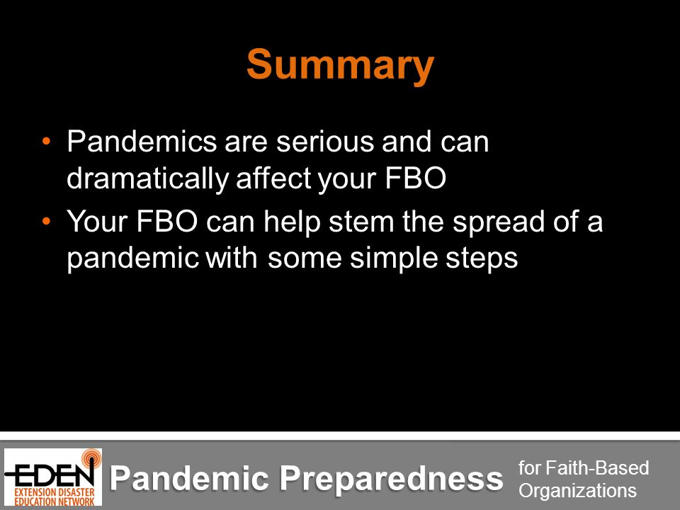Pandemic Preparedness for Faith-Based Organizations Summary Pandemics are serious and can dramatically affect your FBO Your FBO can help stem the spread of a pandemic with some simple steps