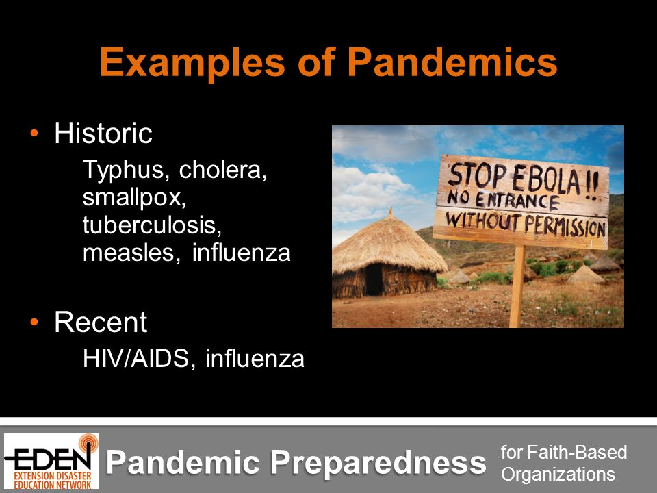 Pandemic Preparedness for Faith-Based Organizations Examples of Pandemics Historic Typhus, cholera, smallpox, tuberculosis, measles, influenza Recent HIV/AIDS, influenza