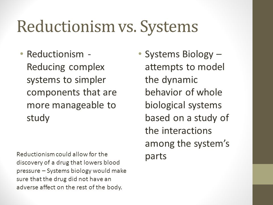 Reductionism vs. Systems Reductionism - Reducing complex systems to simpler components that are more manageable to study Systems Biology – attempts to