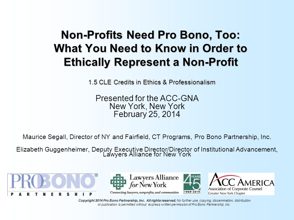 Non-Profits Need Pro Bono, Too: What You Need to Know in Order to Ethically Represent a Non-Profit 1.5 CLE Credits in Ethics & Professionalism Presented for the ACC-GNA New York, New York February 25, 2014 Maurice Segall, Director of NY and Fairfield, CT Programs, Pro Bono Partnership, Inc.