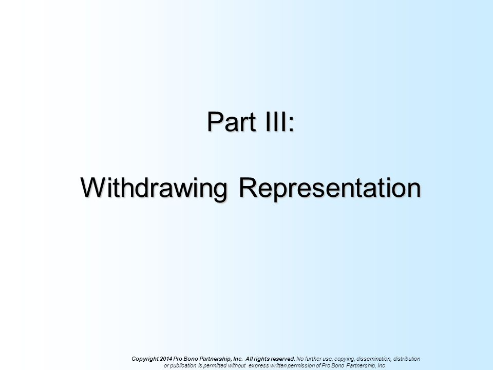 Part III: Withdrawing Representation Copyright 2014 Pro Bono Partnership, Inc.