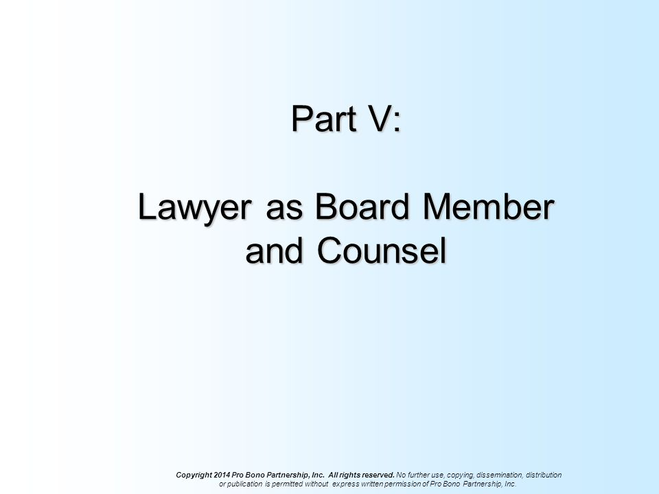 Part V: Lawyer as Board Member and Counsel Copyright 2014 Pro Bono Partnership, Inc.