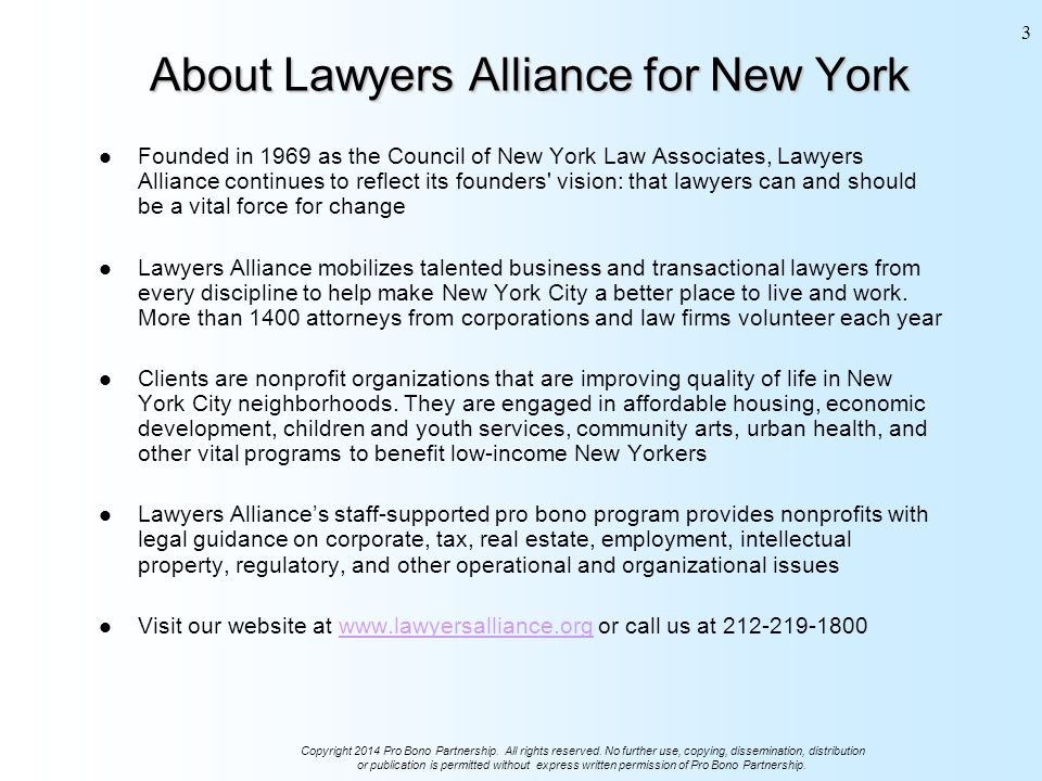 About Lawyers Alliance for New York Founded in 1969 as the Council of New York Law Associates, Lawyers Alliance continues to reflect its founders vision: that lawyers can and should be a vital force for change Lawyers Alliance mobilizes talented business and transactional lawyers from every discipline to help make New York City a better place to live and work.