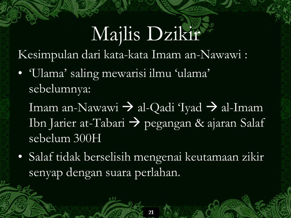 21 Majlis Dzikir Kesimpulan dari kata-kata Imam an-Nawawi : 'Ulama' saling mewarisi ilmu 'ulama' sebelumnya: Imam an-Nawawi  al-Qadi 'Iyad  al-Imam Ibn Jarier at-Tabari  pegangan & ajaran Salaf sebelum 300H Salaf tidak berselisih mengenai keutamaan zikir senyap dengan suara perlahan.