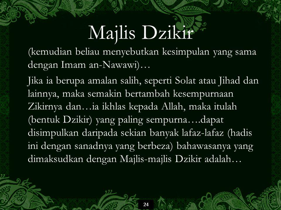 24 Majlis Dzikir (kemudian beliau menyebutkan kesimpulan yang sama dengan Imam an-Nawawi)… Jika ia berupa amalan salih, seperti Solat atau Jihad dan lainnya, maka semakin bertambah kesempurnaan Zikirnya dan…ia ikhlas kepada Allah, maka itulah (bentuk Dzikir) yang paling sempurna….dapat disimpulkan daripada sekian banyak lafaz-lafaz (hadis ini dengan sanadnya yang berbeza) bahawasanya yang dimaksudkan dengan Majlis-majlis Dzikir adalah…