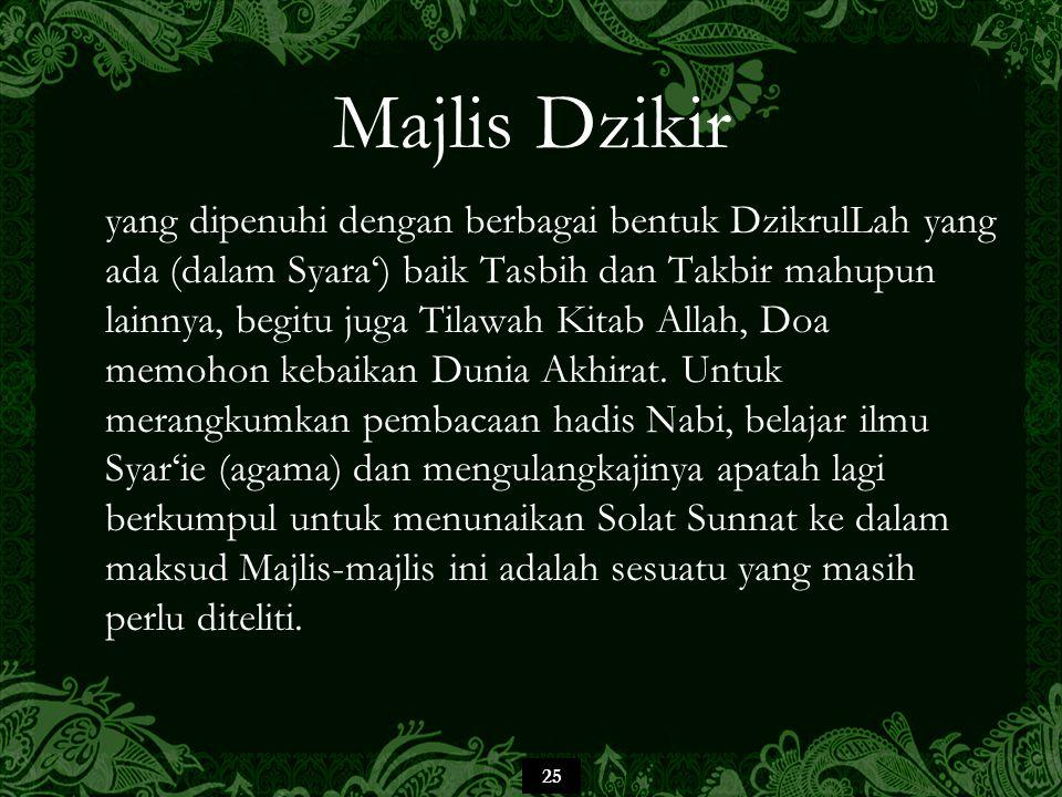25 Majlis Dzikir yang dipenuhi dengan berbagai bentuk DzikrulLah yang ada (dalam Syara') baik Tasbih dan Takbir mahupun lainnya, begitu juga Tilawah Kitab Allah, Doa memohon kebaikan Dunia Akhirat.