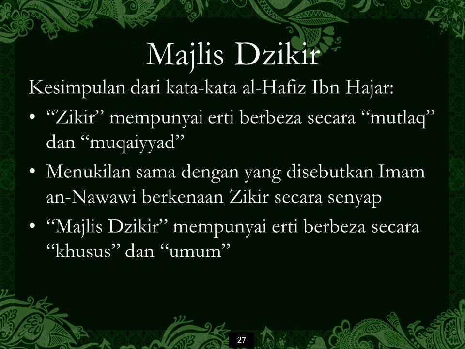 27 Majlis Dzikir Kesimpulan dari kata-kata al-Hafiz Ibn Hajar: Zikir mempunyai erti berbeza secara mutlaq dan muqaiyyad Menukilan sama dengan yang disebutkan Imam an-Nawawi berkenaan Zikir secara senyap Majlis Dzikir mempunyai erti berbeza secara khusus dan umum