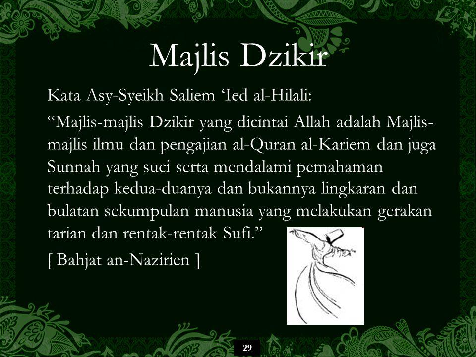 29 Majlis Dzikir Kata Asy-Syeikh Saliem 'Ied al-Hilali: Majlis-majlis Dzikir yang dicintai Allah adalah Majlis- majlis ilmu dan pengajian al-Quran al-Kariem dan juga Sunnah yang suci serta mendalami pemahaman terhadap kedua-duanya dan bukannya lingkaran dan bulatan sekumpulan manusia yang melakukan gerakan tarian dan rentak-rentak Sufi. [ Bahjat an-Nazirien ]