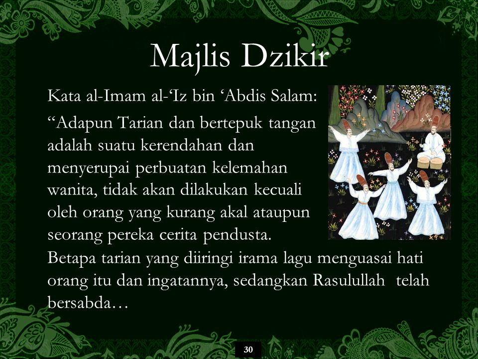 30 Majlis Dzikir Kata al-Imam al-'Iz bin 'Abdis Salam: Adapun Tarian dan bertepuk tangan adalah suatu kerendahan dan menyerupai perbuatan kelemahan wanita, tidak akan dilakukan kecuali oleh orang yang kurang akal ataupun seorang pereka cerita pendusta.