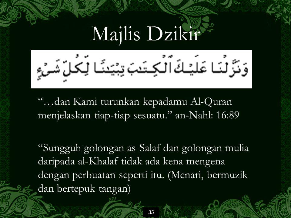 35 Majlis Dzikir …dan Kami turunkan kepadamu Al-Quran menjelaskan tiap-tiap sesuatu. an-Nahl: 16:89 Sungguh golongan as-Salaf dan golongan mulia daripada al-Khalaf tidak ada kena mengena dengan perbuatan seperti itu.