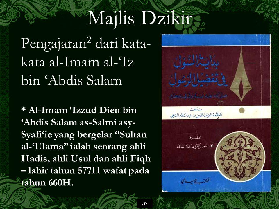 37 Majlis Dzikir Pengajaran 2 dari kata- kata al-Imam al-'Iz bin 'Abdis Salam * Al-Imam 'Izzud Dien bin 'Abdis Salam as-Salmi asy- Syafi'ie yang bergelar Sultan al-'Ulama ialah seorang ahli Hadis, ahli Usul dan ahli Fiqh – lahir tahun 577H wafat pada tahun 660H.
