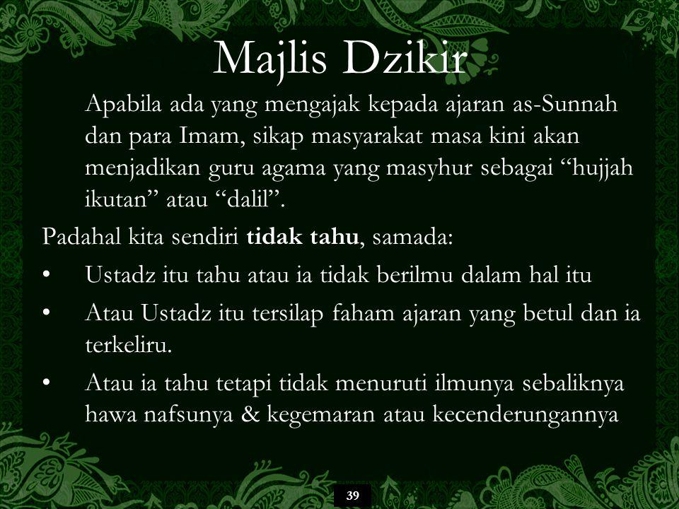 39 Majlis Dzikir Apabila ada yang mengajak kepada ajaran as-Sunnah dan para Imam, sikap masyarakat masa kini akan menjadikan guru agama yang masyhur sebagai hujjah ikutan atau dalil .