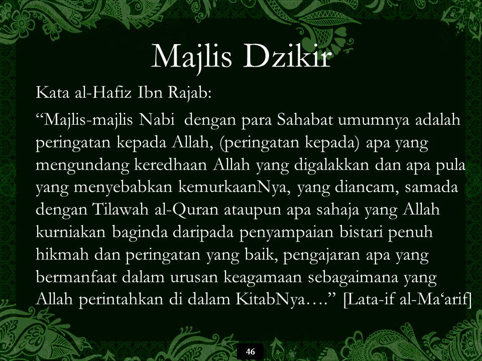 46 Majlis Dzikir Kata al-Hafiz Ibn Rajab: Majlis-majlis Nabi dengan para Sahabat umumnya adalah peringatan kepada Allah, (peringatan kepada) apa yang mengundang keredhaan Allah yang digalakkan dan apa pula yang menyebabkan kemurkaanNya, yang diancam, samada dengan Tilawah al-Quran ataupun apa sahaja yang Allah kurniakan baginda daripada penyampaian bistari penuh hikmah dan peringatan yang baik, pengajaran apa yang bermanfaat dalam urusan keagamaan sebagaimana yang Allah perintahkan di dalam KitabNya…. [Lata-if al-Ma'arif]