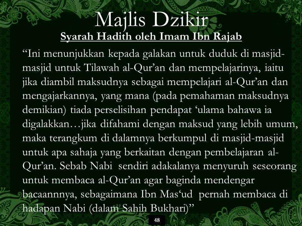 48 Majlis Dzikir Syarah Hadith oleh Imam Ibn Rajab Ini menunjukkan kepada galakan untuk duduk di masjid- masjid untuk Tilawah al-Qur'an dan mempelajarinya, iaitu jika diambil maksudnya sebagai mempelajari al-Qur'an dan mengajarkannya, yang mana (pada pemahaman maksudnya demikian) tiada perselisihan pendapat 'ulama bahawa ia digalakkan…jika difahami dengan maksud yang lebih umum, maka terangkum di dalamnya berkumpul di masjid-masjid untuk apa sahaja yang berkaitan dengan pembelajaran al- Qur'an.