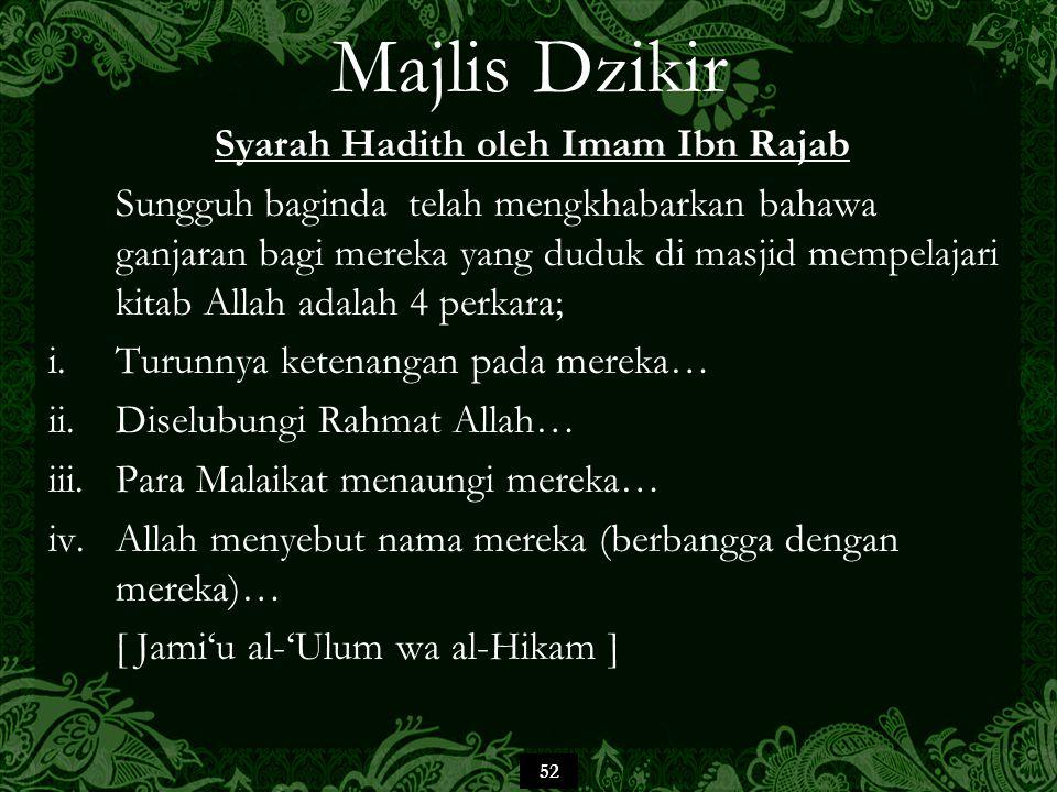 52 Majlis Dzikir Syarah Hadith oleh Imam Ibn Rajab Sungguh baginda telah mengkhabarkan bahawa ganjaran bagi mereka yang duduk di masjid mempelajari kitab Allah adalah 4 perkara; i.Turunnya ketenangan pada mereka… ii.Diselubungi Rahmat Allah… iii.Para Malaikat menaungi mereka… iv.Allah menyebut nama mereka (berbangga dengan mereka)… [ Jami'u al-'Ulum wa al-Hikam ]