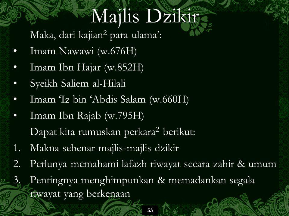 53 Majlis Dzikir Maka, dari kajian 2 para ulama': Imam Nawawi (w.676H) Imam Ibn Hajar (w.852H) Syeikh Saliem al-Hilali Imam 'Iz bin 'Abdis Salam (w.660H) Imam Ibn Rajab (w.795H) Dapat kita rumuskan perkara 2 berikut: 1.Makna sebenar majlis-majlis dzikir 2.Perlunya memahami lafazh riwayat secara zahir & umum 3.Pentingnya menghimpunkan & memadankan segala riwayat yang berkenaan