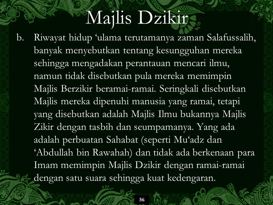 56 Majlis Dzikir b.Riwayat hidup 'ulama terutamanya zaman Salafussalih, banyak menyebutkan tentang kesungguhan mereka sehingga mengadakan perantauan mencari ilmu, namun tidak disebutkan pula mereka memimpin Majlis Berzikir beramai-ramai.