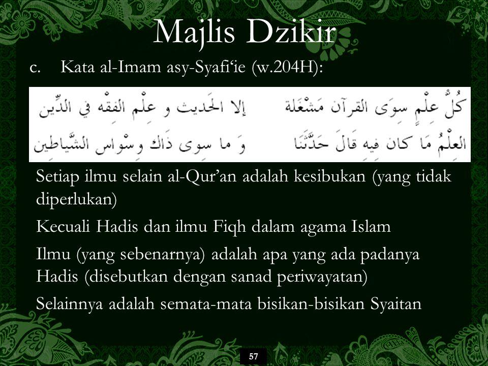57 Majlis Dzikir c.Kata al-Imam asy-Syafi'ie (w.204H): Setiap ilmu selain al-Qur'an adalah kesibukan (yang tidak diperlukan) Kecuali Hadis dan ilmu Fiqh dalam agama Islam Ilmu (yang sebenarnya) adalah apa yang ada padanya Hadis (disebutkan dengan sanad periwayatan) Selainnya adalah semata-mata bisikan-bisikan Syaitan