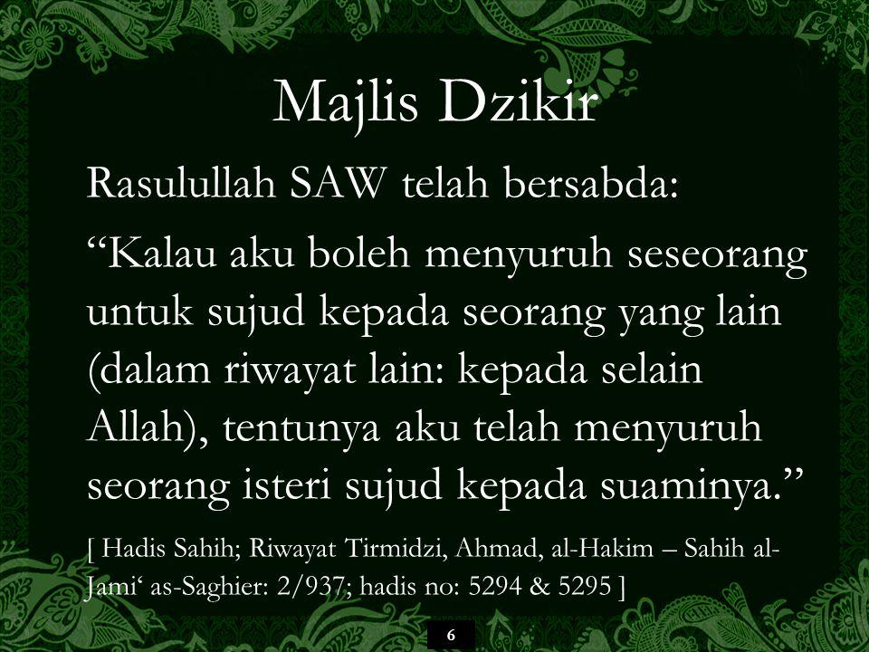 6 Majlis Dzikir Rasulullah SAW telah bersabda: Kalau aku boleh menyuruh seseorang untuk sujud kepada seorang yang lain (dalam riwayat lain: kepada selain Allah), tentunya aku telah menyuruh seorang isteri sujud kepada suaminya. [ Hadis Sahih; Riwayat Tirmidzi, Ahmad, al-Hakim – Sahih al- Jami' as-Saghier: 2/937; hadis no: 5294 & 5295 ]
