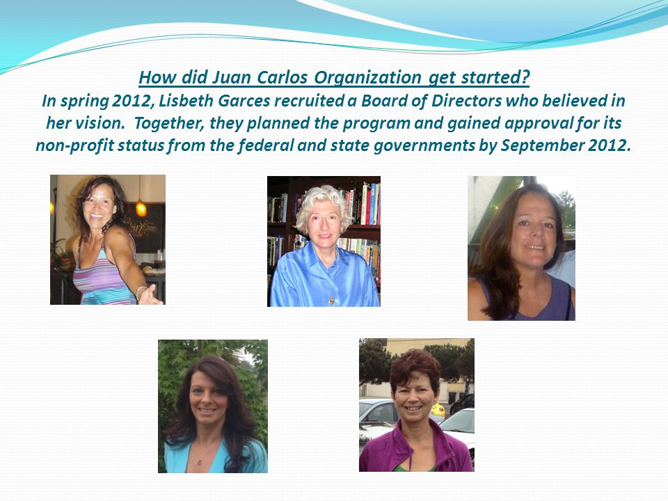 How did Juan Carlos Organization get started? In spring 2012, Lisbeth Garces recruited a Board of Directors who believed in her vision. Together, they