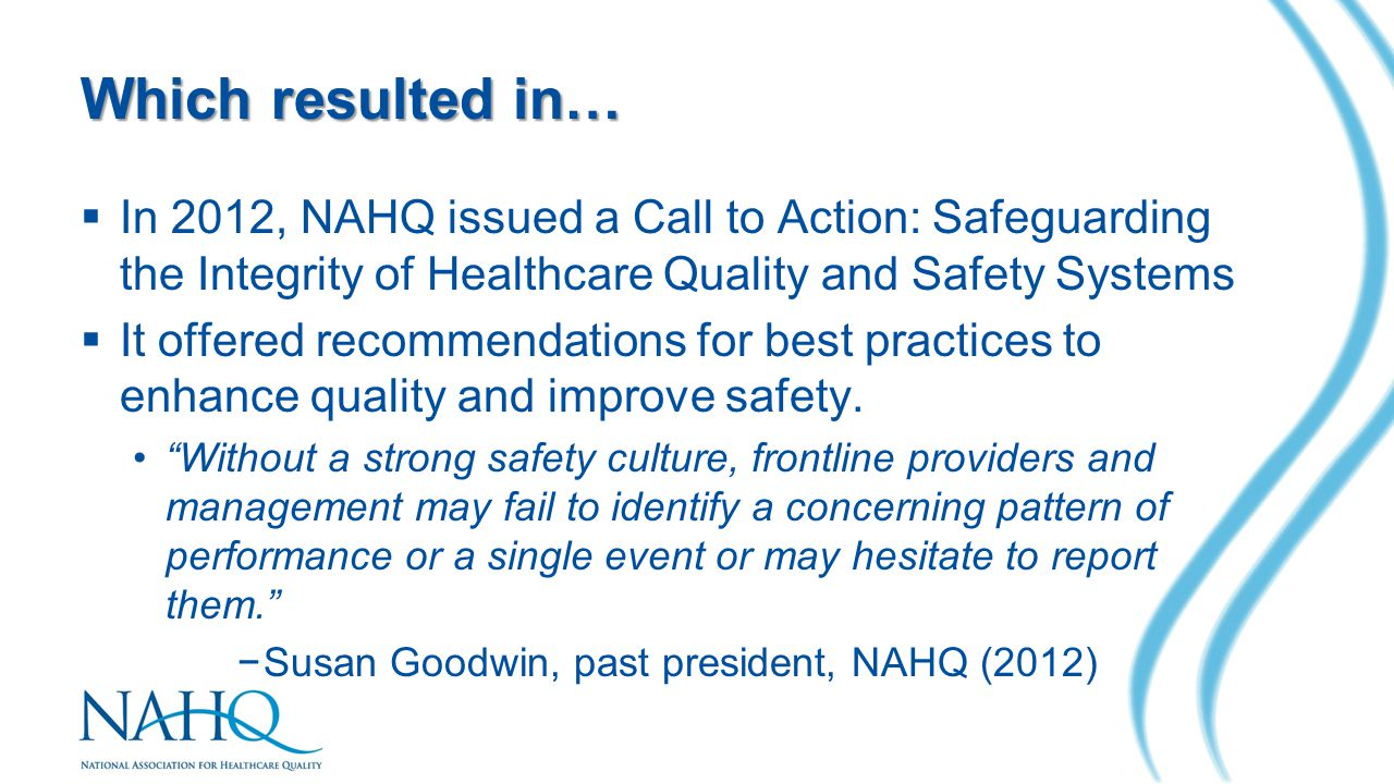 Which resulted in…  In 2012, NAHQ issued a Call to Action: Safeguarding the Integrity of Healthcare Quality and Safety Systems  It offered recommendations for best practices to enhance quality and improve safety.