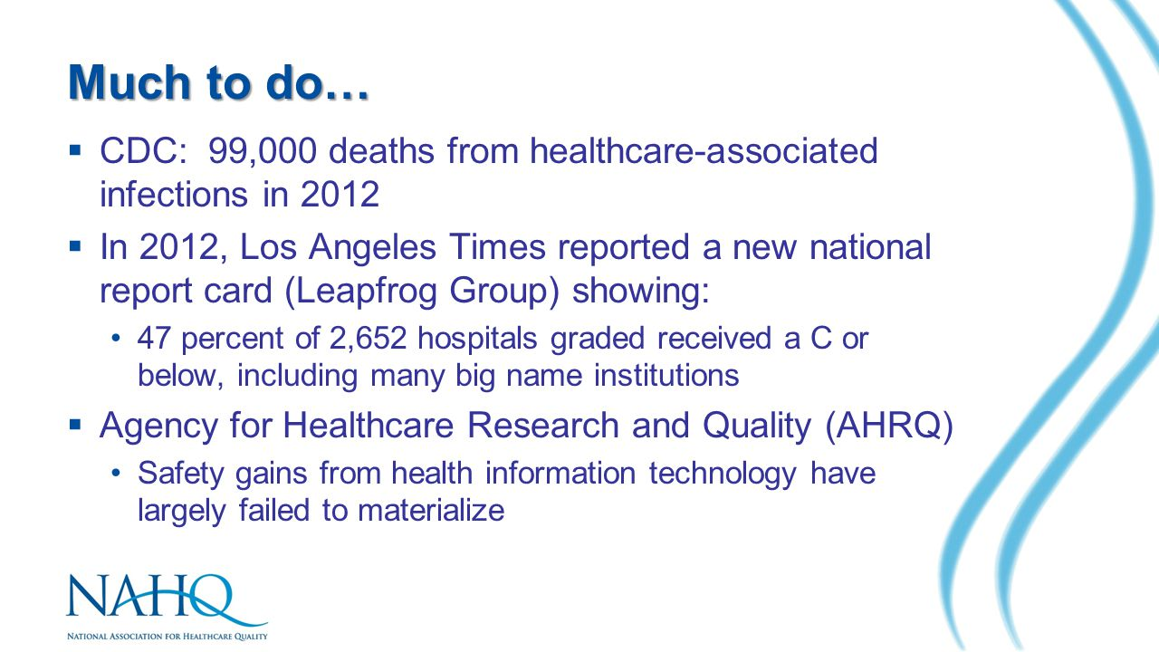 Much to do…  CDC: 99,000 deaths from healthcare-associated infections in 2012  In 2012, Los Angeles Times reported a new national report card (Leapfrog Group) showing: 47 percent of 2,652 hospitals graded received a C or below, including many big name institutions  Agency for Healthcare Research and Quality (AHRQ) Safety gains from health information technology have largely failed to materialize