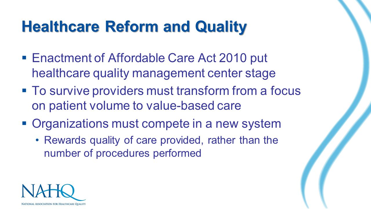Healthcare Reform and Quality  Enactment of Affordable Care Act 2010 put healthcare quality management center stage  To survive providers must trans