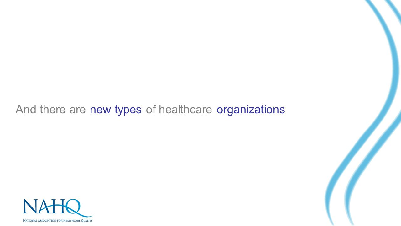 And there are new types of healthcare organizations