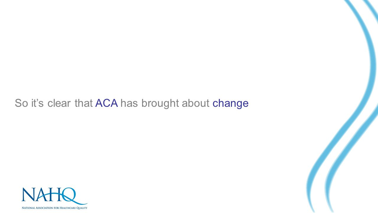 So it's clear that ACA has brought about change