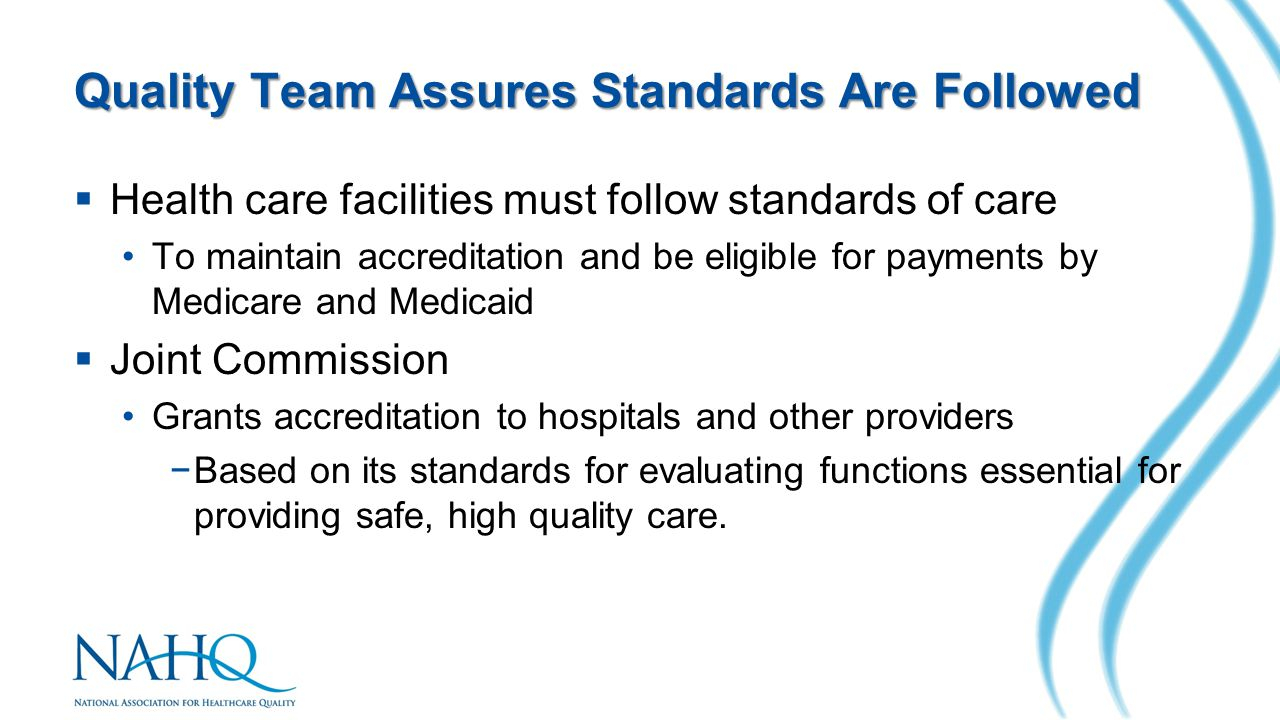 Quality Team Assures Standards Are Followed  Health care facilities must follow standards of care To maintain accreditation and be eligible for payme