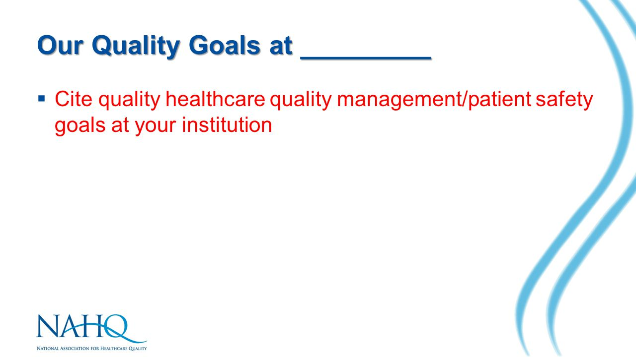 Our Quality Goals at _________  Cite quality healthcare quality management/patient safety goals at your institution