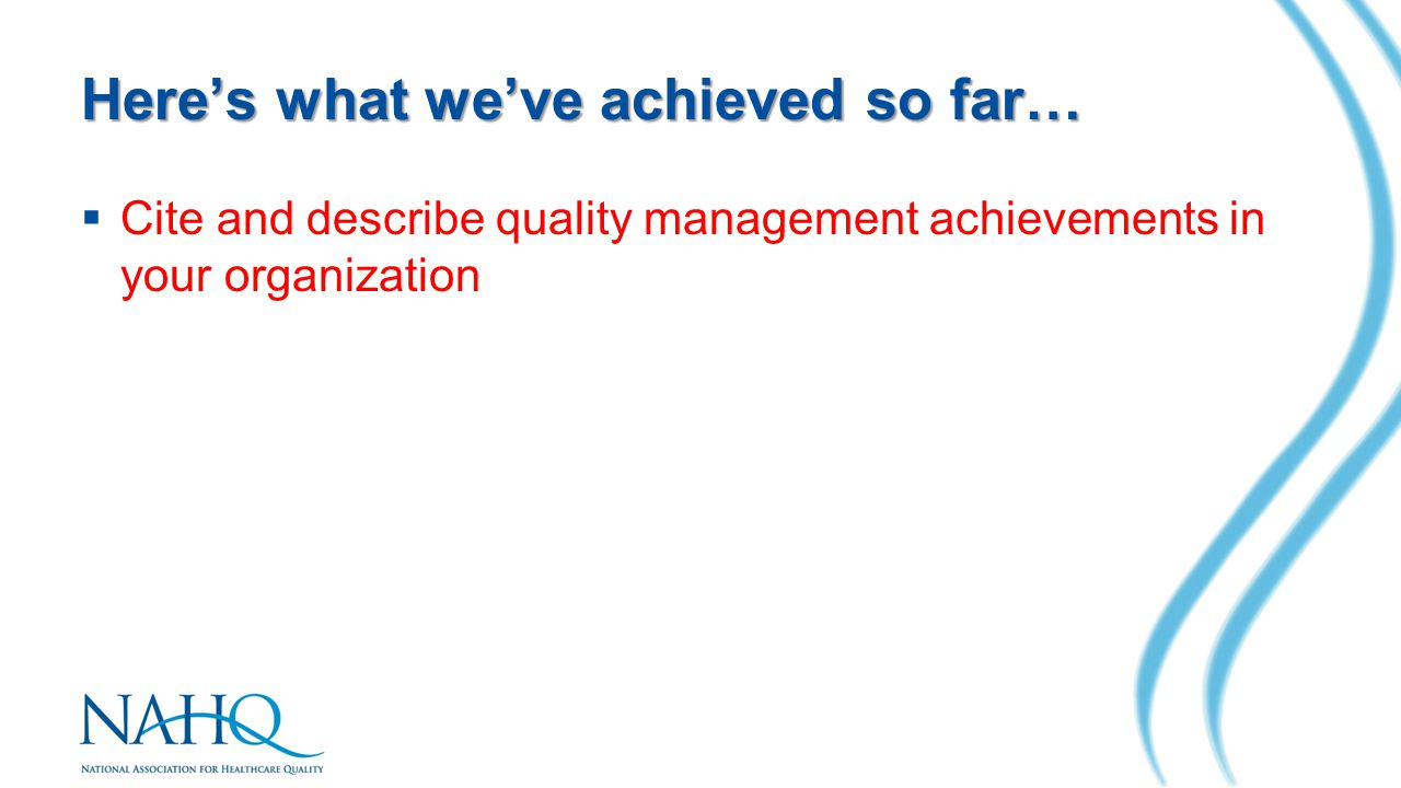 Here's what we've achieved so far…  Cite and describe quality management achievements in your organization