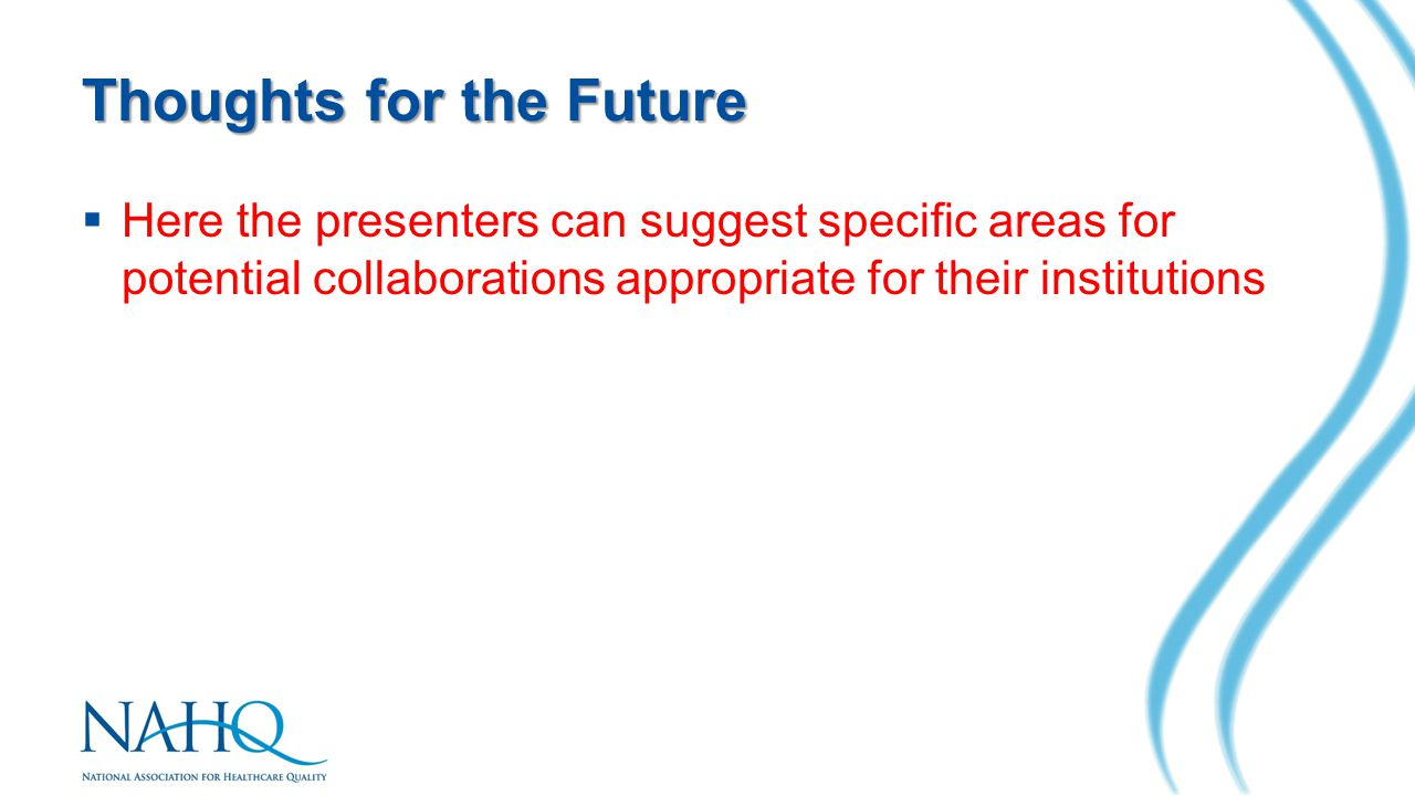 Thoughts for the Future  Here the presenters can suggest specific areas for potential collaborations appropriate for their institutions