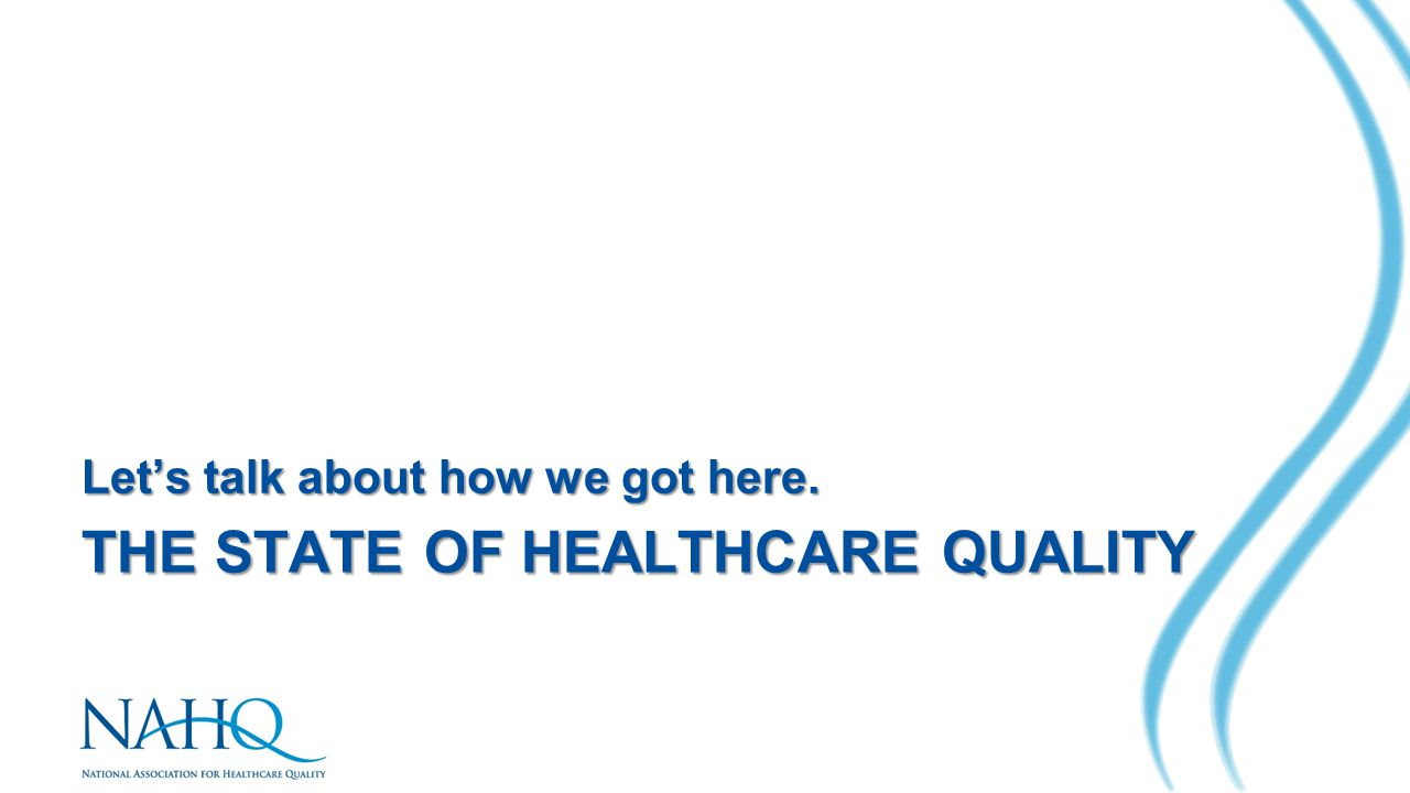 THE STATE OF HEALTHCARE QUALITY Let's talk about how we got here.