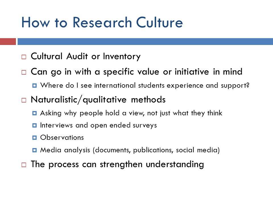 How to Research Culture  Cultural Audit or Inventory  Can go in with a specific value or initiative in mind  Where do I see international students