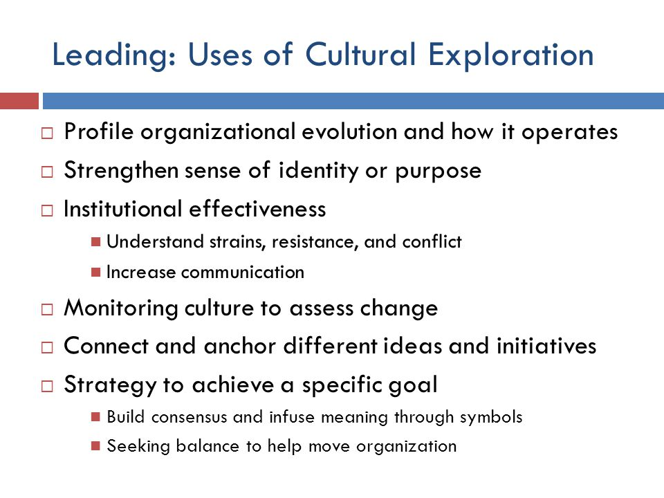 Leading: Uses of Cultural Exploration  Profile organizational evolution and how it operates  Strengthen sense of identity or purpose  Institutional